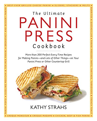 The Ultimate Panini Press Cookbook: More Than 200 Perfect-Every-Time Recipes for Making Panini – and Lots of Other Things – on Your Panini Press or Other Countertop Grill