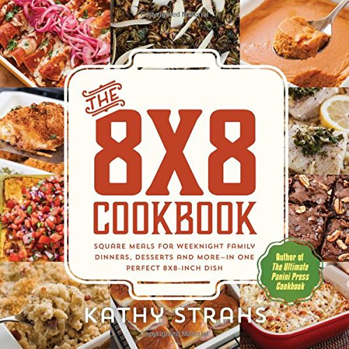 The 8×8 Cookbook: Square Meals for Weeknight Family Dinners, Desserts and More—In One Perfect 8×8-Inch Dish